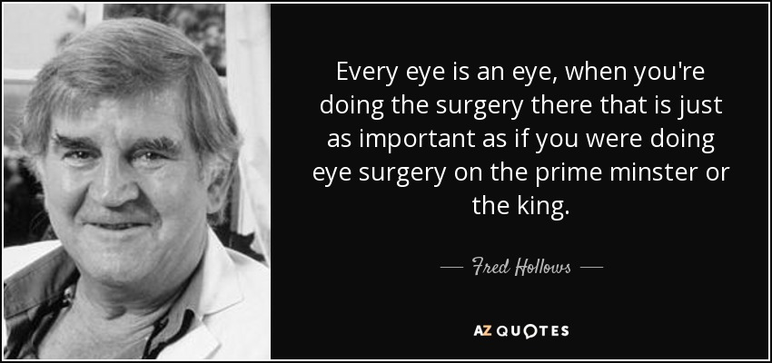 Every eye is an eye, when you're doing the surgery there that is just as important as if you were doing eye surgery on the prime minster or the king. - Fred Hollows
