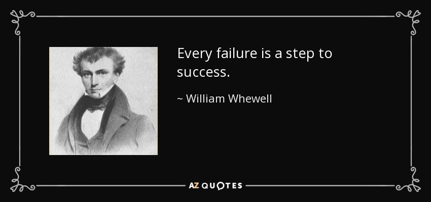 Every failure is a step to success. - William Whewell