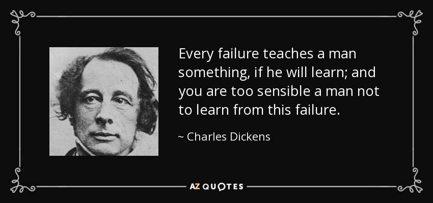 Every failure teaches a man something, if he will learn; and you are too sensible a man not to learn from this failure. - Charles Dickens
