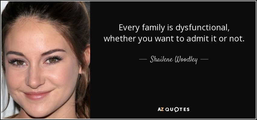 Every family is dysfunctional, whether you want to admit it or not. - Shailene Woodley