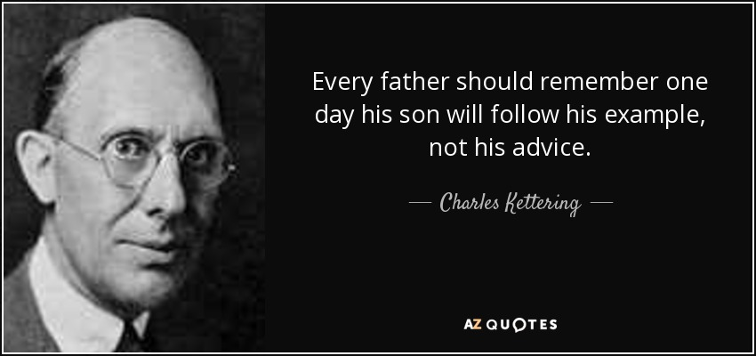 Every father should remember one day his son will follow his example, not his advice. - Charles Kettering