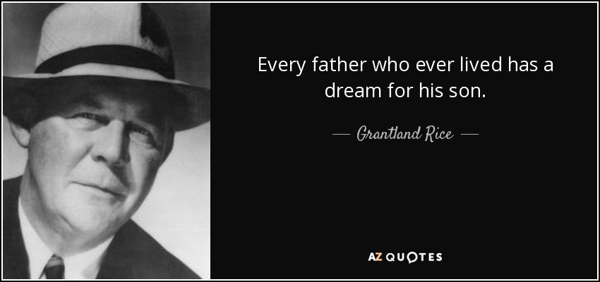 Every father who ever lived has a dream for his son. - Grantland Rice