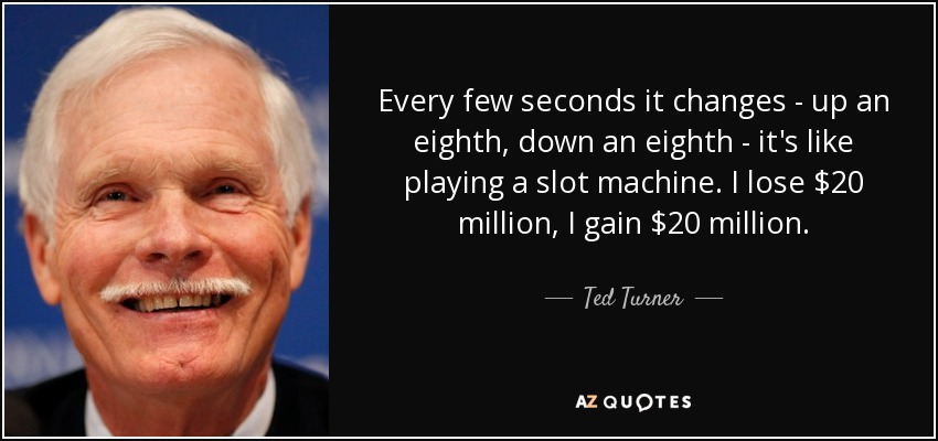 Every few seconds it changes - up an eighth, down an eighth - it's like playing a slot machine. I lose $20 million, I gain $20 million. - Ted Turner