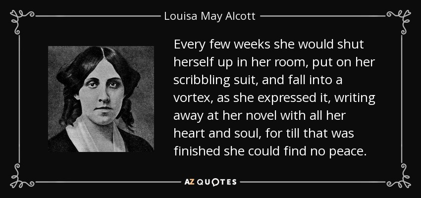 Every few weeks she would shut herself up in her room, put on her scribbling suit, and fall into a vortex, as she expressed it, writing away at her novel with all her heart and soul, for till that was finished she could find no peace. - Louisa May Alcott