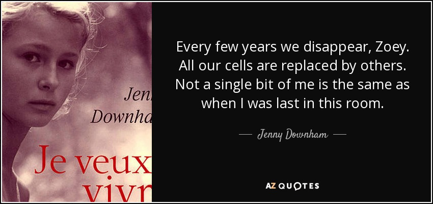Every few years we disappear, Zoey. All our cells are replaced by others. Not a single bit of me is the same as when I was last in this room. - Jenny Downham