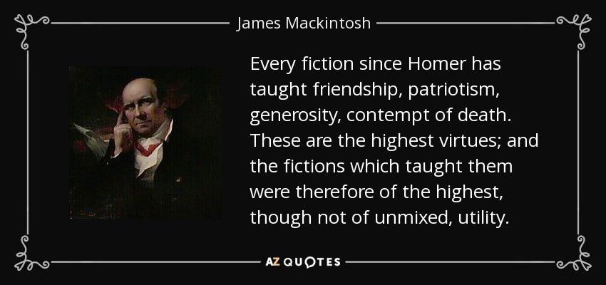 Every fiction since Homer has taught friendship, patriotism, generosity, contempt of death. These are the highest virtues; and the fictions which taught them were therefore of the highest, though not of unmixed, utility. - James Mackintosh
