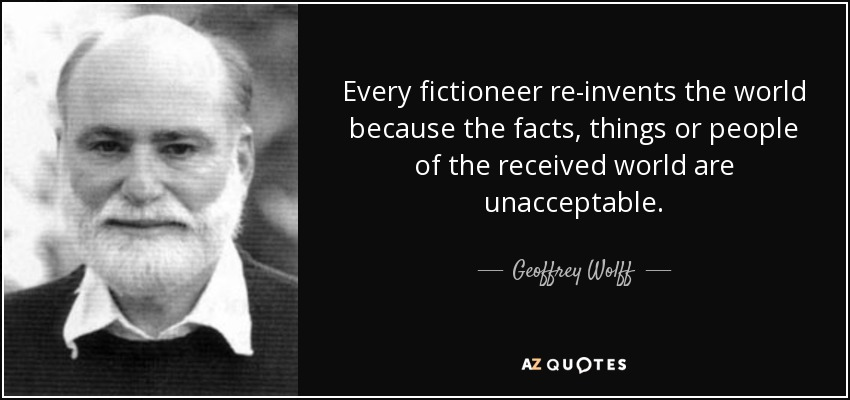 Every fictioneer re-invents the world because the facts, things or people of the received world are unacceptable. - Geoffrey Wolff