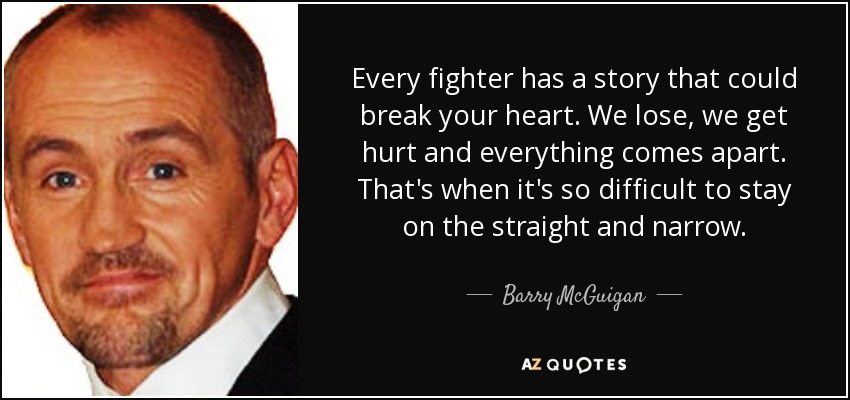 Every fighter has a story that could break your heart. We lose, we get hurt and everything comes apart. That's when it's so difficult to stay on the straight and narrow. - Barry McGuigan