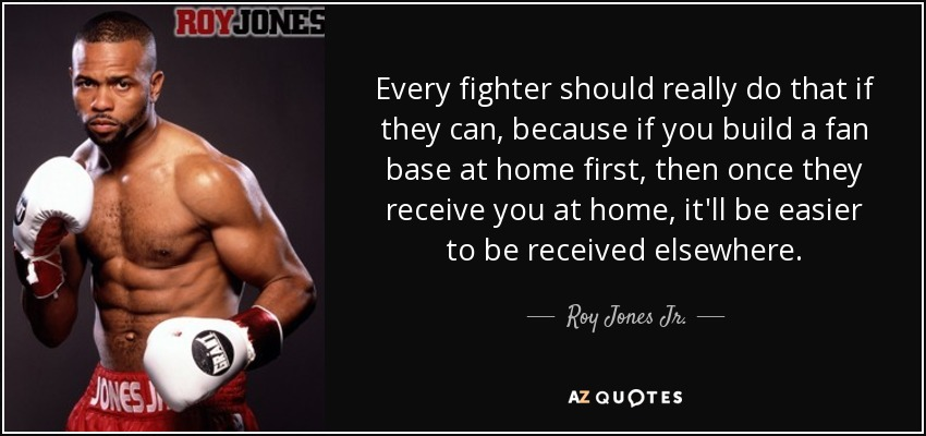 Every fighter should really do that if they can, because if you build a fan base at home first, then once they receive you at home, it'll be easier to be received elsewhere. - Roy Jones Jr.