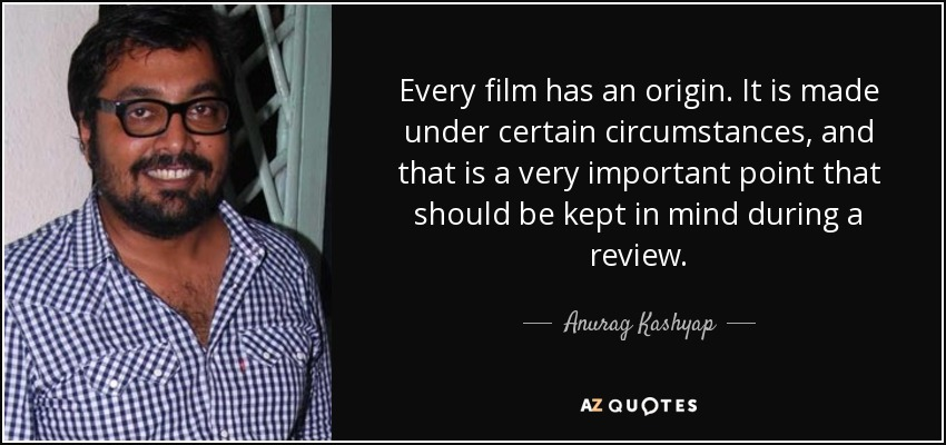 Every film has an origin. It is made under certain circumstances, and that is a very important point that should be kept in mind during a review. - Anurag Kashyap