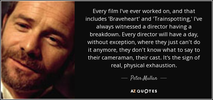 Every film I've ever worked on, and that includes 'Braveheart' and 'Trainspotting,' I've always witnessed a director having a breakdown. Every director will have a day, without exception, where they just can't do it anymore, they don't know what to say to their cameraman, their cast. It's the sign of real, physical exhaustion. - Peter Mullan