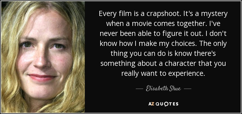 Every film is a crapshoot. It's a mystery when a movie comes together. I've never been able to figure it out. I don't know how I make my choices. The only thing you can do is know there's something about a character that you really want to experience. - Elisabeth Shue