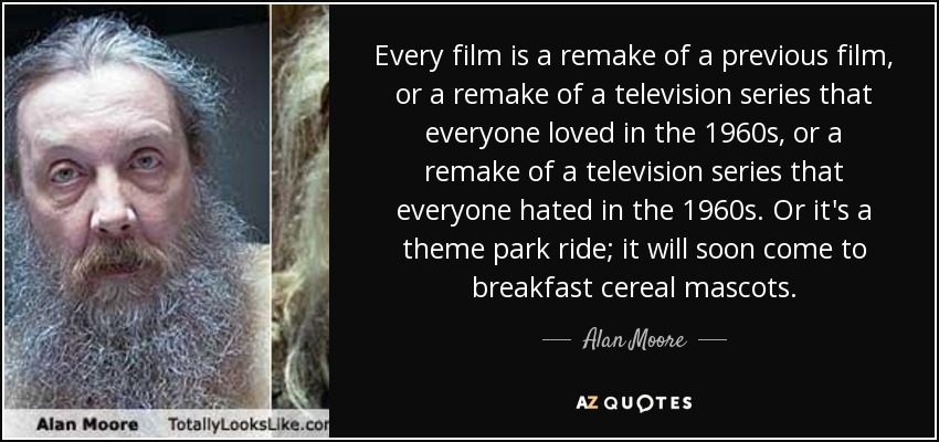 Every film is a remake of a previous film, or a remake of a television series that everyone loved in the 1960s, or a remake of a television series that everyone hated in the 1960s. Or it's a theme park ride; it will soon come to breakfast cereal mascots. - Alan Moore