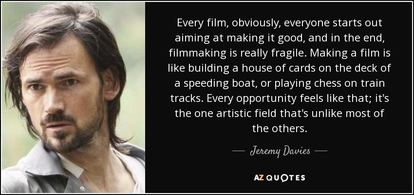 Every film, obviously, everyone starts out aiming at making it good, and in the end, filmmaking is really fragile. Making a film is like building a house of cards on the deck of a speeding boat, or playing chess on train tracks. Every opportunity feels like that; it's the one artistic field that's unlike most of the others. - Jeremy Davies