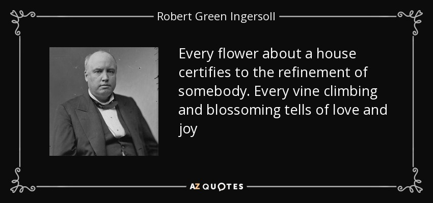 Every flower about a house certifies to the refinement of somebody. Every vine climbing and blossoming tells of love and joy - Robert Green Ingersoll