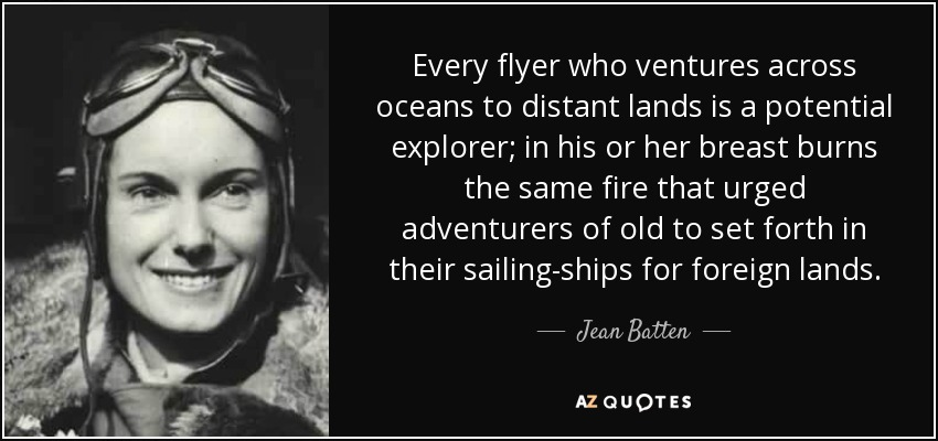 Every flyer who ventures across oceans to distant lands is a potential explorer; in his or her breast burns the same fire that urged adventurers of old to set forth in their sailing-ships for foreign lands. - Jean Batten