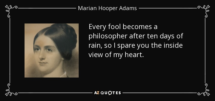 Every fool becomes a philosopher after ten days of rain, so I spare you the inside view of my heart. - Marian Hooper Adams