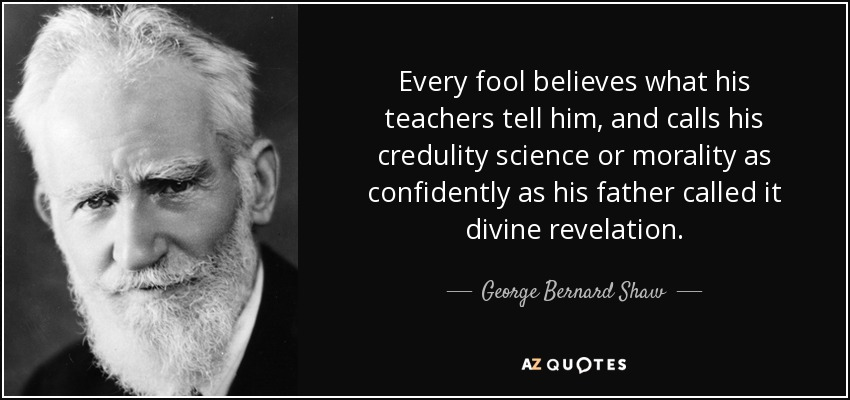 Every fool believes what his teachers tell him, and calls his credulity science or morality as confidently as his father called it divine revelation. - George Bernard Shaw