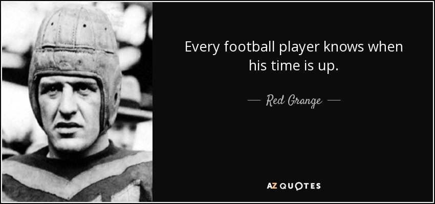 Every football player knows when his time is up. - Red Grange