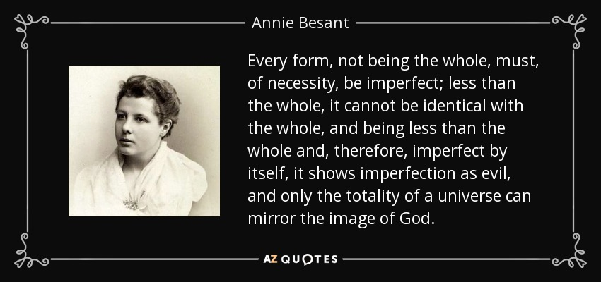 Every form, not being the whole, must, of necessity, be imperfect; less than the whole, it cannot be identical with the whole, and being less than the whole and, therefore, imperfect by itself, it shows imperfection as evil, and only the totality of a universe can mirror the image of God. - Annie Besant