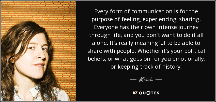 Every form of communication is for the purpose of feeling, experiencing, sharing. Everyone has their own intense journey through life, and you don't want to do it all alone. It's really meaningful to be able to share with people. Whether it's your political beliefs, or what goes on for you emotionally, or keeping track of history. - Mirah
