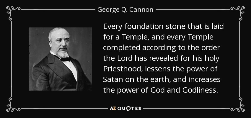 Every foundation stone that is laid for a Temple, and every Temple completed according to the order the Lord has revealed for his holy Priesthood, lessens the power of Satan on the earth, and increases the power of God and Godliness. - George Q. Cannon