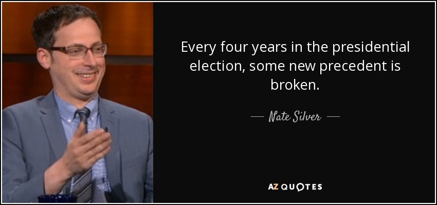 Every four years in the presidential election, some new precedent is broken. - Nate Silver