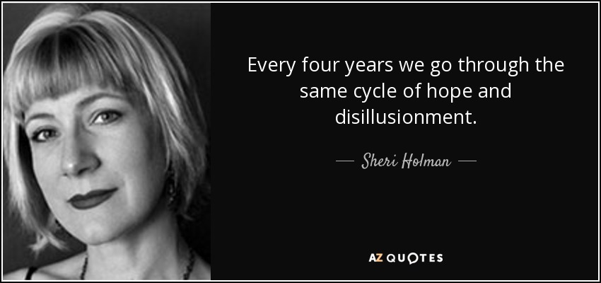 Every four years we go through the same cycle of hope and disillusionment. - Sheri Holman