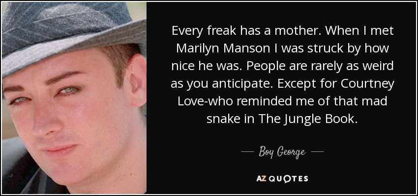 Every freak has a mother. When I met Marilyn Manson I was struck by how nice he was. People are rarely as weird as you anticipate. Except for Courtney Love-who reminded me of that mad snake in The Jungle Book. - Boy George