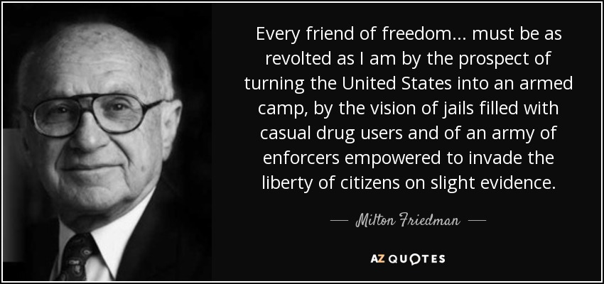 Every friend of freedom... must be as revolted as I am by the prospect of turning the United States into an armed camp, by the vision of jails filled with casual drug users and of an army of enforcers empowered to invade the liberty of citizens on slight evidence. - Milton Friedman