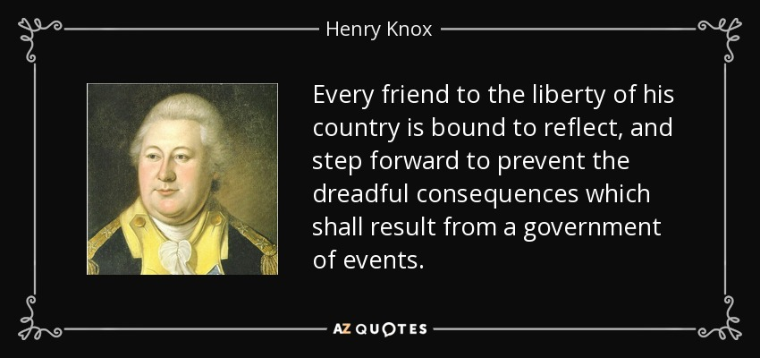 Every friend to the liberty of his country is bound to reflect, and step forward to prevent the dreadful consequences which shall result from a government of events. - Henry Knox