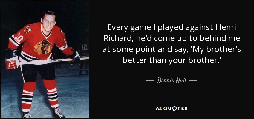 Every game I played against Henri Richard, he'd come up to behind me at some point and say, 'My brother's better than your brother.' - Dennis Hull