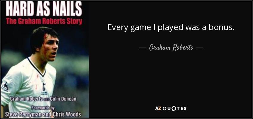 Every game I played was a bonus. - Graham Roberts
