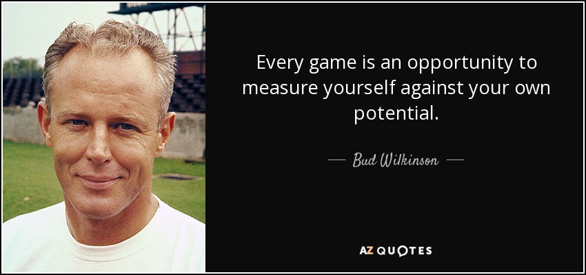 Every game is an opportunity to measure yourself against your own potential. - Bud Wilkinson