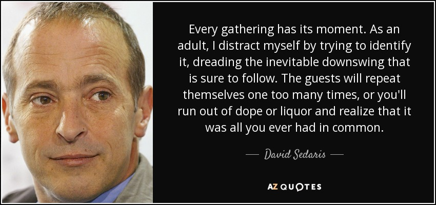 Every gathering has its moment. As an adult, I distract myself by trying to identify it, dreading the inevitable downswing that is sure to follow. The guests will repeat themselves one too many times, or you'll run out of dope or liquor and realize that it was all you ever had in common. - David Sedaris