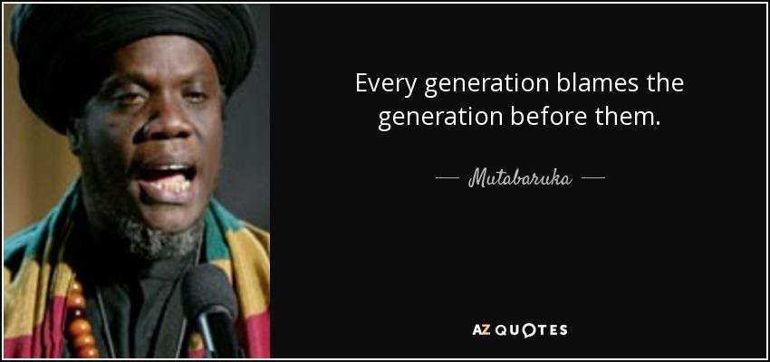 Every generation blames the generation before them. - Mutabaruka