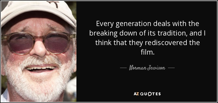 Every generation deals with the breaking down of its tradition, and I think that they rediscovered the film. - Norman Jewison