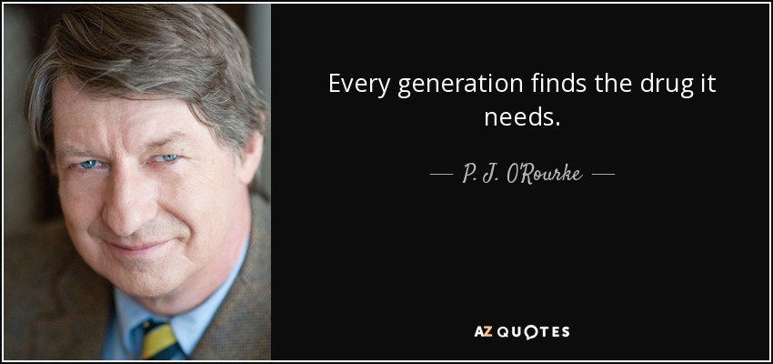 Every generation finds the drug it needs. - P. J. O'Rourke