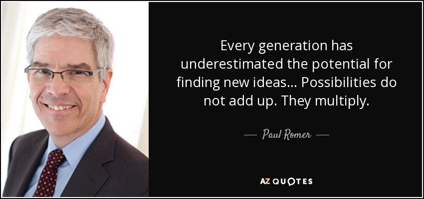 Every generation has underestimated the potential for finding new ideas . . . Possibilities do not add up. They multiply. - Paul Romer