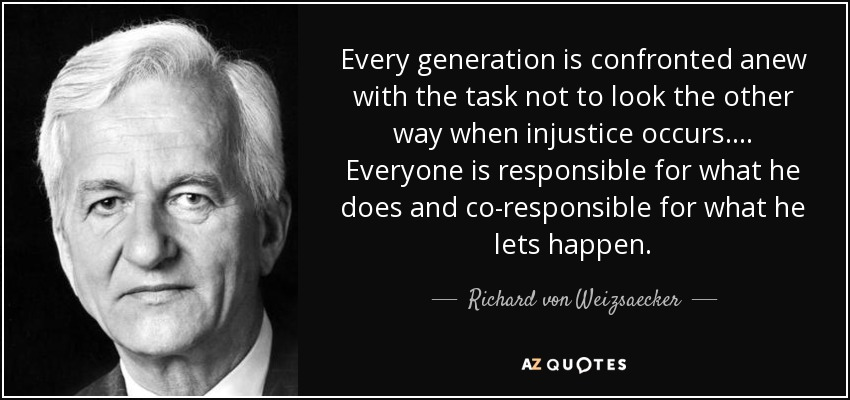 Every generation is confronted anew with the task not to look the other way when injustice occurs. ... Everyone is responsible for what he does and co-responsible for what he lets happen. - Richard von Weizsaecker