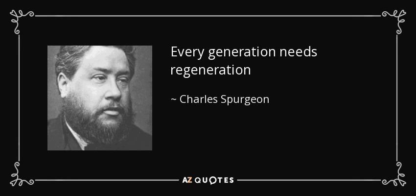 Every generation needs regeneration - Charles Spurgeon