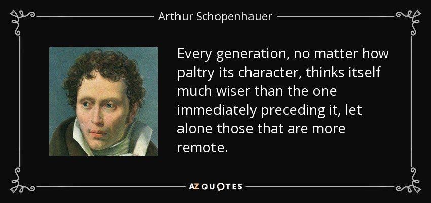 Every generation, no matter how paltry its character, thinks itself much wiser than the one immediately preceding it, let alone those that are more remote. - Arthur Schopenhauer