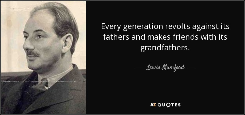 Every generation revolts against its fathers and makes friends with its grandfathers. - Lewis Mumford