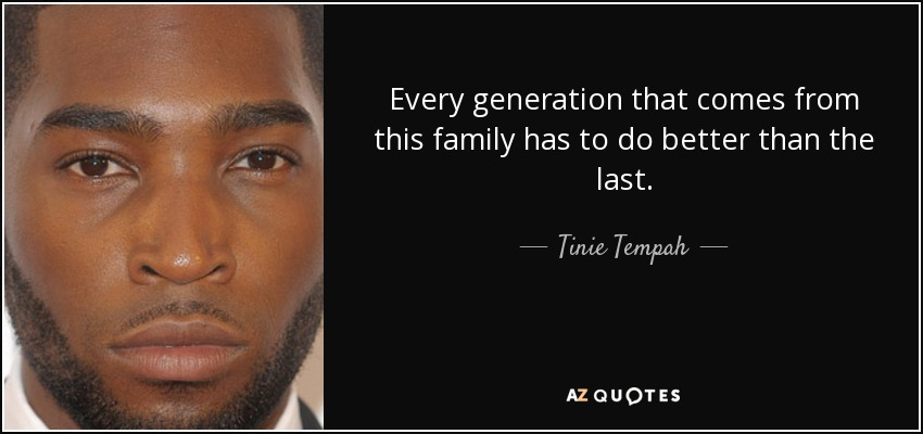 Every generation that comes from this family has to do better than the last. - Tinie Tempah