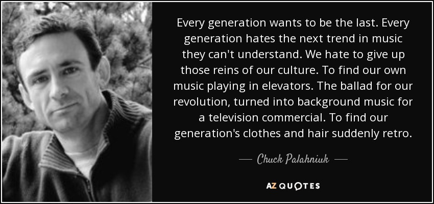 Every generation wants to be the last. Every generation hates the next trend in music they can't understand. We hate to give up those reins of our culture. To find our own music playing in elevators. The ballad for our revolution, turned into background music for a television commercial. To find our generation's clothes and hair suddenly retro. - Chuck Palahniuk