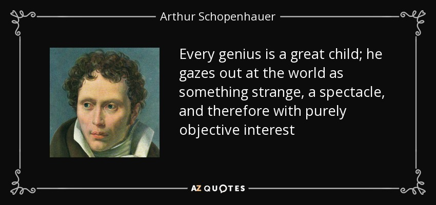Every genius is a great child; he gazes out at the world as something strange, a spectacle, and therefore with purely objective interest - Arthur Schopenhauer