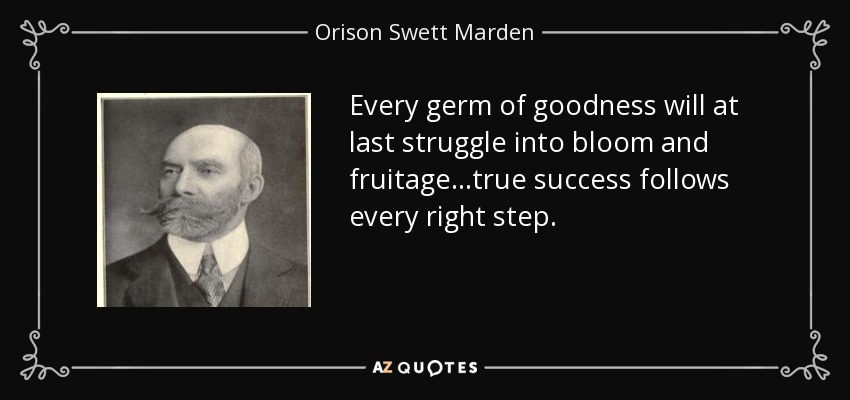 Every germ of goodness will at last struggle into bloom and fruitage...true success follows every right step. - Orison Swett Marden
