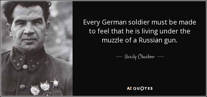 Every German soldier must be made to feel that he is living under the muzzle of a Russian gun. - Vasily Chuikov