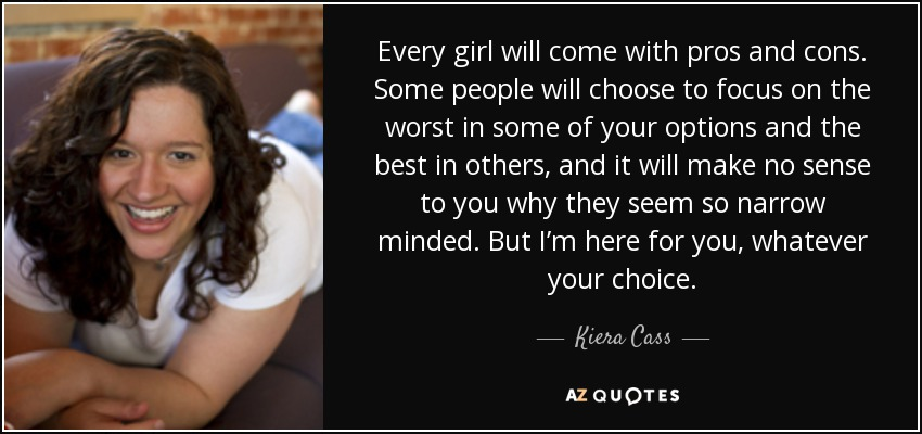 Every girl will come with pros and cons. Some people will choose to focus on the worst in some of your options and the best in others, and it will make no sense to you why they seem so narrow minded. But I'm here for you, whatever your choice. - Kiera Cass