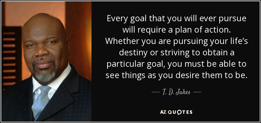 Every goal that you will ever pursue will require a plan of action. Whether you are pursuing your life's destiny or striving to obtain a particular goal, you must be able to see things as you desire them to be. - T. D. Jakes
